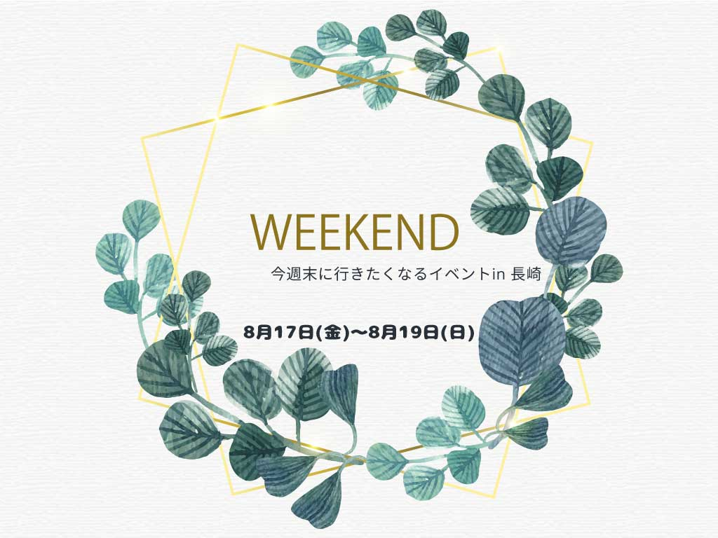WEEKEND今週末に行きたくなるイベントin 長崎8月17日(金)~8月19日(日)